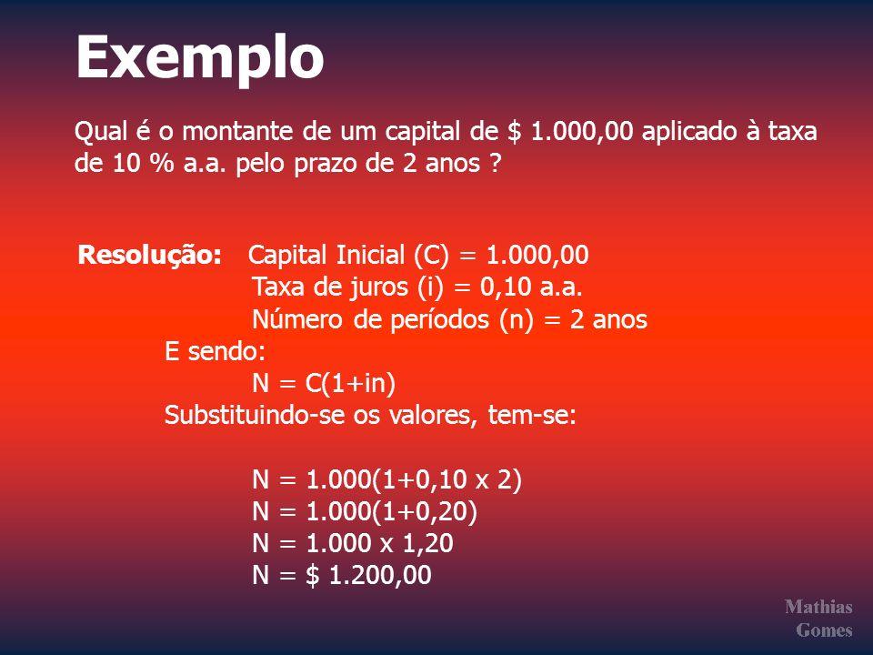 Exemplo Qual é o montante de um capital de $ 1.000,00 aplicado à taxa de 10 % a.a. pelo prazo de 2 anos ? Resolução: Capital Inicial (C) = 1.000,00 Ta