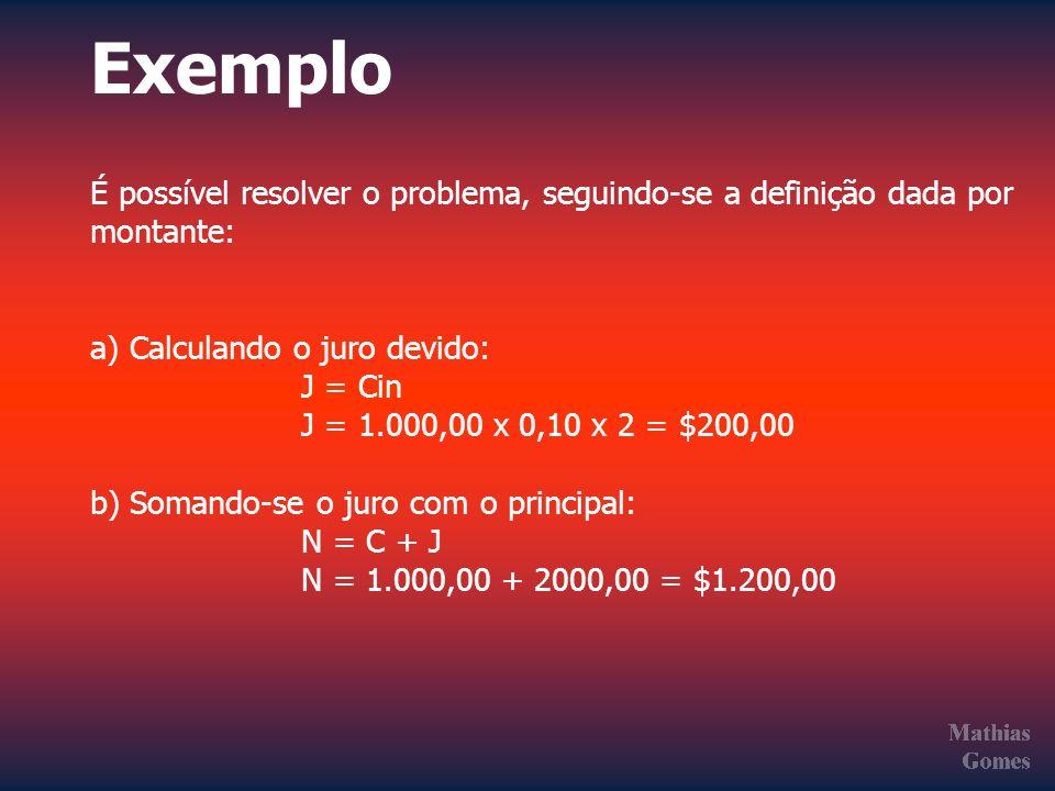 Exemplo É possível resolver o problema, seguindo-se a definição dada por montante: a) Calculando o juro devido: J = Cin J = 1.000,00 x 0,10 x 2 = $200