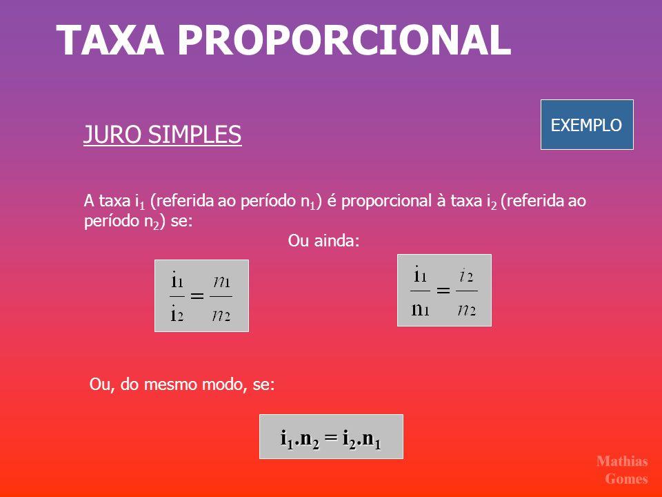 TAXA PROPORCIONAL JURO SIMPLES A taxa i 1 (referida ao período n 1 ) é proporcional à taxa i 2 (referida ao período n 2 ) se: i 1.n 2 = i 2.n 1 Ou, do