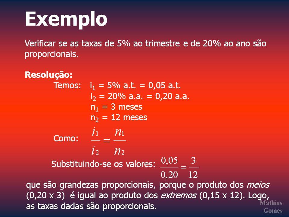 Exemplo Verificar se as taxas de 5% ao trimestre e de 20% ao ano são proporcionais. Resolução: Temos: i 1 = 5% a.t. = 0,05 a.t. i 2 = 20% a.a. = 0,20