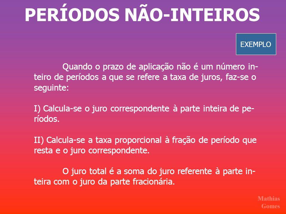 PERÍODOS NÃO-INTEIROS Quando o prazo de aplicação não é um número in- teiro de períodos a que se refere a taxa de juros, faz-se o seguinte: I) Calcula