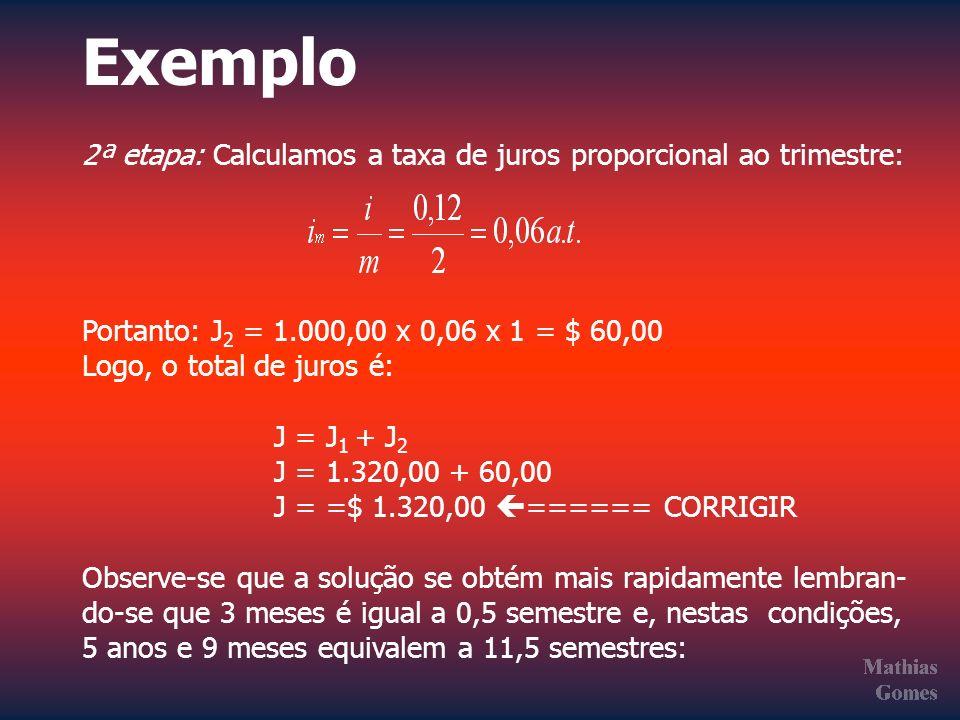 Exemplo 2ª etapa: Calculamos a taxa de juros proporcional ao trimestre: Portanto: J 2 = 1.000,00 x 0,06 x 1 = $ 60,00 Logo, o total de juros é: J = J