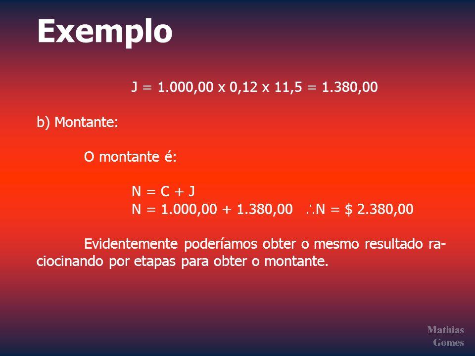 Exemplo J = 1.000,00 x 0,12 x 11,5 = 1.380,00 b) Montante: O montante é: N = C + J N = 1.000,00 + 1.380,00 N = $ 2.380,00 Evidentemente poderíamos obt