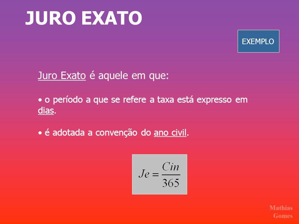 JURO EXATO Juro Exato é aquele em que: o período a que se refere a taxa está expresso em dias. é adotada a convenção do ano civil. EXEMPLO