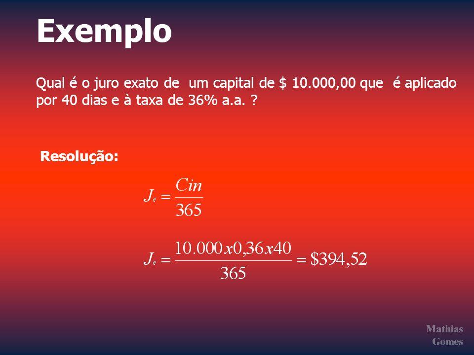 Exemplo Qual é o juro exato de um capital de $ 10.000,00 que é aplicado por 40 dias e à taxa de 36% a.a. ? Resolução:
