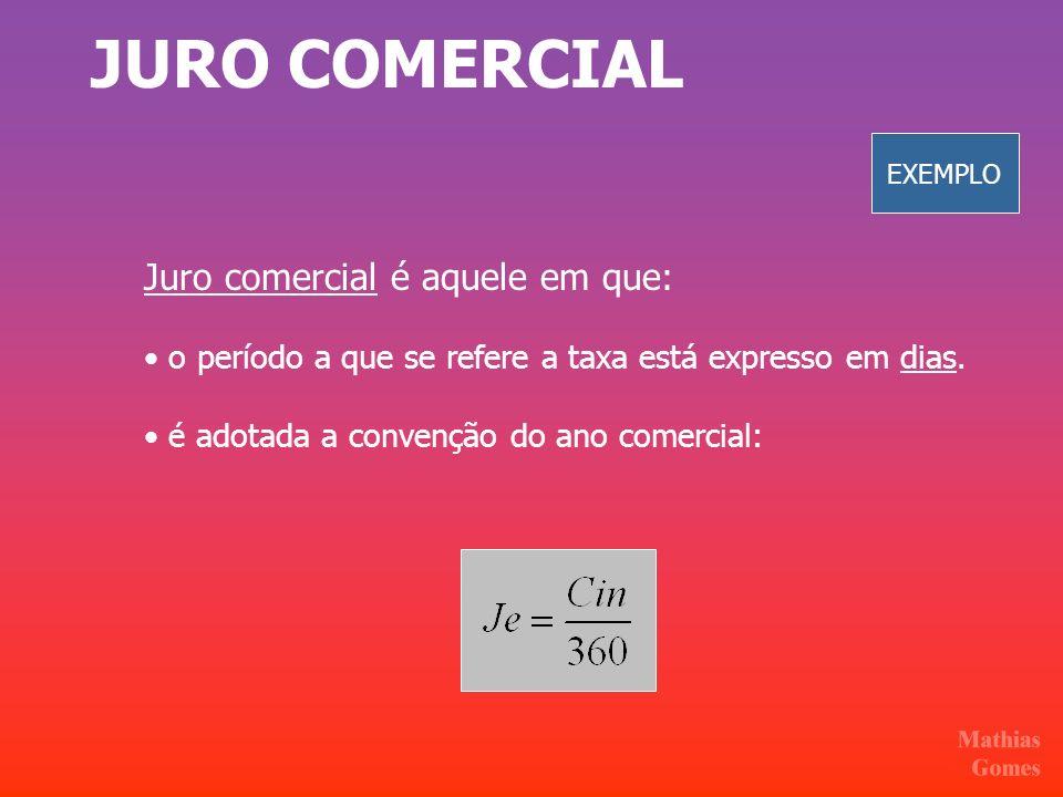 JURO COMERCIAL Juro comercial é aquele em que: o período a que se refere a taxa está expresso em dias. é adotada a convenção do ano comercial: EXEMPLO