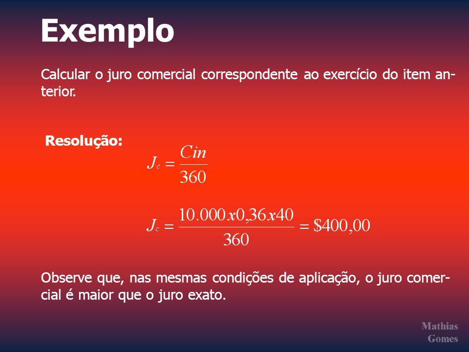 Exemplo Calcular o juro comercial correspondente ao exercício do item an- terior. Resolução: Observe que, nas mesmas condições de aplicação, o juro co