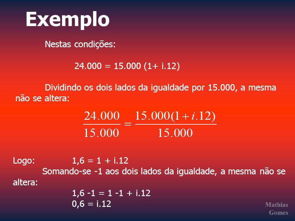 Exemplo Nestas condições: 24.000 = 15.000 (1+ i.12) Dividindo os dois lados da igualdade por 15.000, a mesma não se altera: Logo: 1,6 = 1 + i.12 Soman
