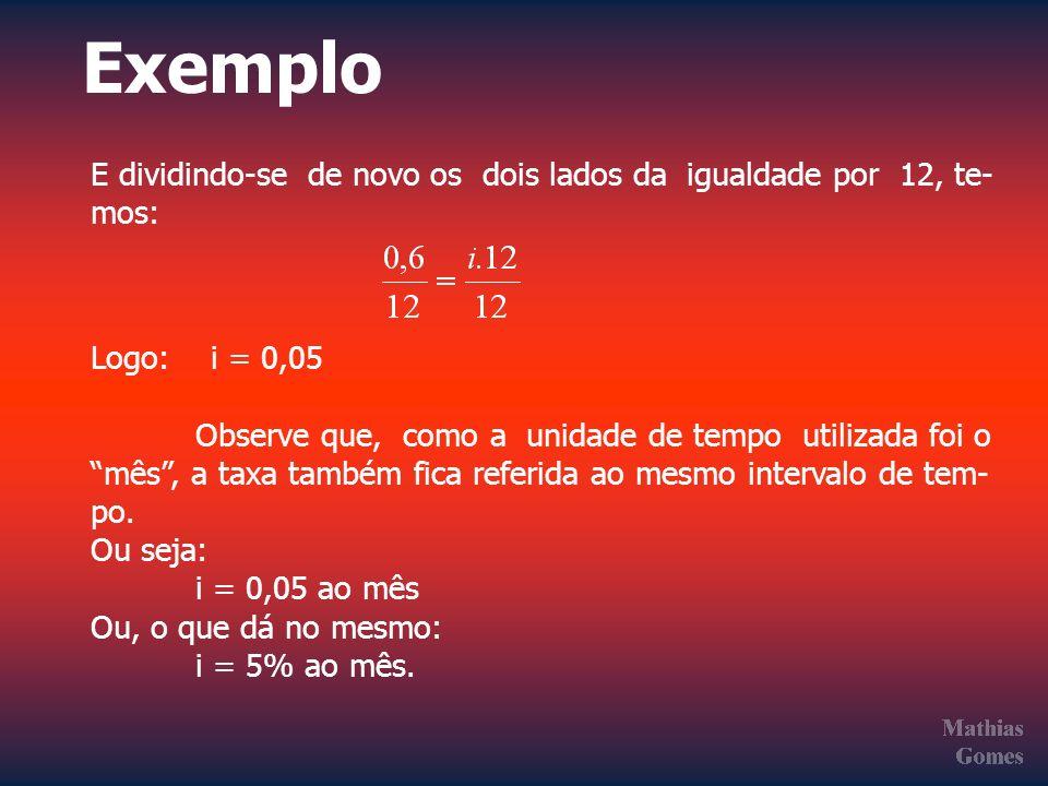 Exemplo E dividindo-se de novo os dois lados da igualdade por 12, te- mos: Logo: i = 0,05 Observe que, como a unidade de tempo utilizada foi o mês, a