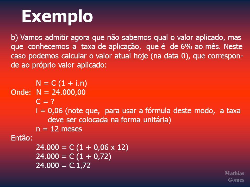 Exemplo b) Vamos admitir agora que não sabemos qual o valor aplicado, mas que conhecemos a taxa de aplicação, que é de 6% ao mês. Neste caso podemos c
