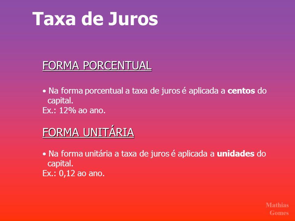 Taxa de Juros FORMA PORCENTUAL Na forma porcentual a taxa de juros é aplicada a centos do capital. Ex.: 12% ao ano. FORMA UNITÁRIA Na forma unitária a