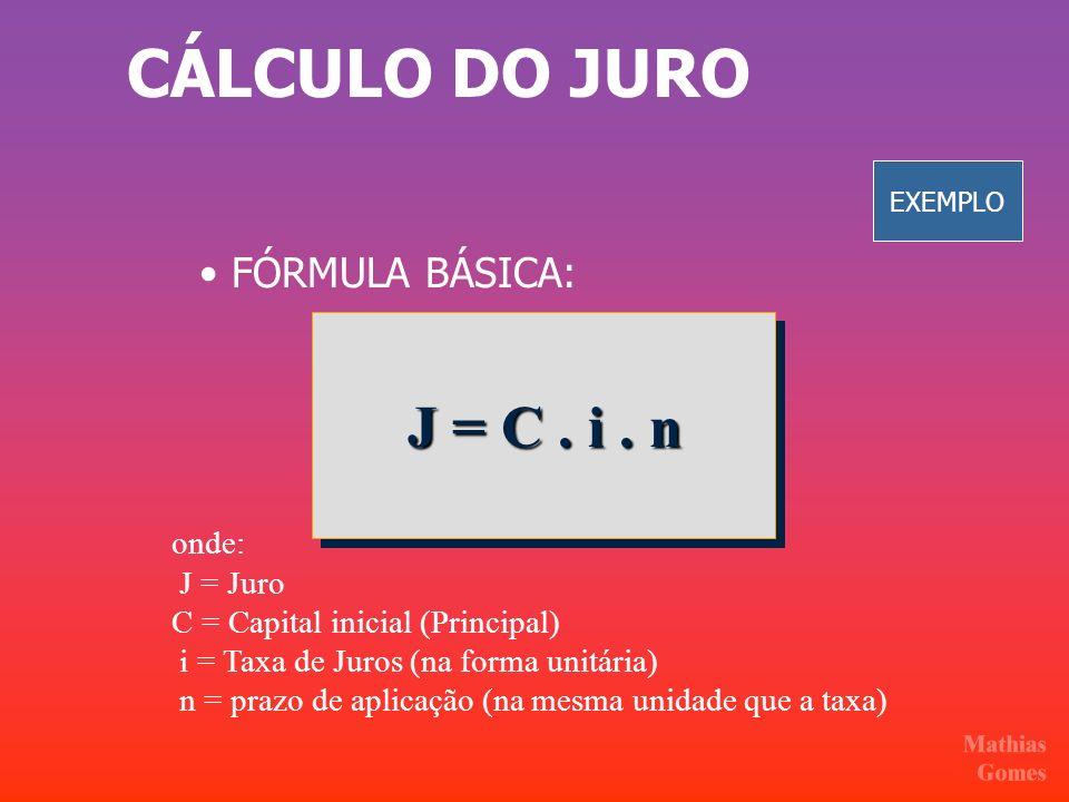 CÁLCULO DO JURO FÓRMULA BÁSICA: J = C. i. n onde: J = Juro C = Capital inicial (Principal) i = Taxa de Juros (na forma unitária) n = prazo de aplicaçã