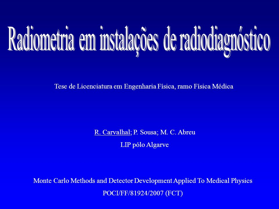 R. Carvalhal; P. Sousa; M. C. Abreu LIP pólo Algarve Monte Carlo Methods and Detector Development Applied To Medical Physics POCI/FF/81924/2007 (FCT)