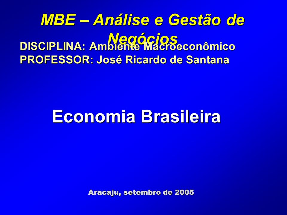 MBE – Análise e Gestão de Negócios Aracaju, setembro de 2005 DISCIPLINA: Ambiente Macroeconômico PROFESSOR: José Ricardo de Santana Economia Brasileira