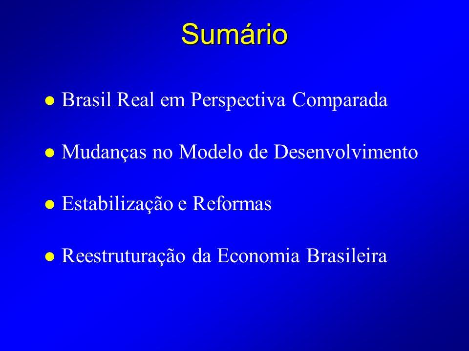 Sumário l Brasil Real em Perspectiva Comparada l Mudanças no Modelo de Desenvolvimento l Estabilização e Reformas l Reestruturação da Economia Brasileira
