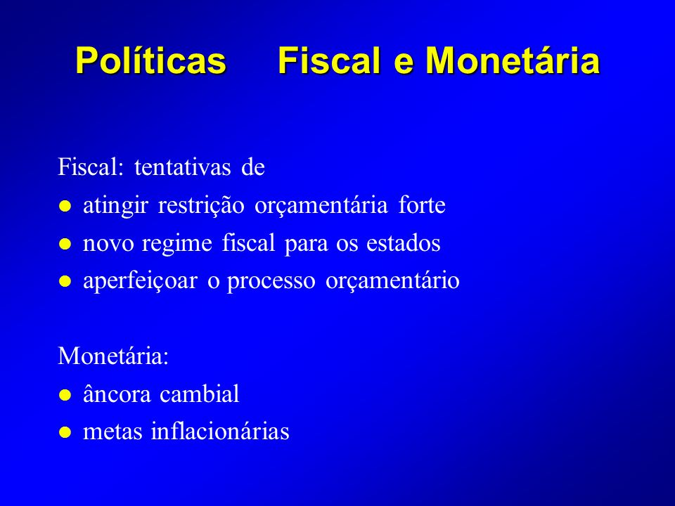 PolíticasFiscal e Monetária Fiscal: tentativas de l atingir restrição orçamentária forte l novo regime fiscal para os estados l aperfeiçoar o processo orçamentário Monetária: l âncora cambial l metas inflacionárias