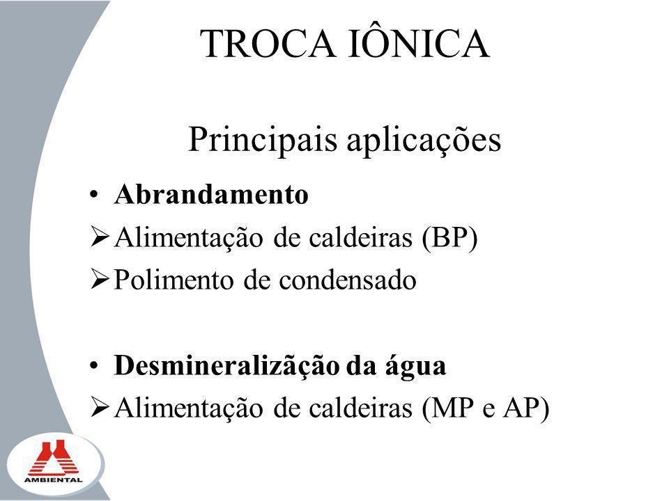 TROCA IÔNICA Principais aplicações Abrandamento Alimentação de caldeiras (BP) Polimento de condensado Desmineralizãção da água Alimentação de caldeira