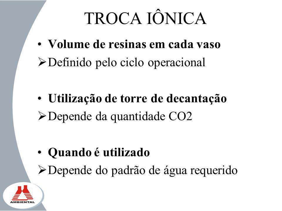 TROCA IÔNICA Volume de resinas em cada vaso Definido pelo ciclo operacional Utilização de torre de decantação Depende da quantidade CO2 Quando é utili