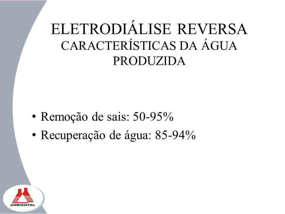 ELETRODIÁLISE REVERSA CARACTERÍSTICAS DA ÁGUA PRODUZIDA Remoção de sais: 50-95% Recuperação de água: 85-94%