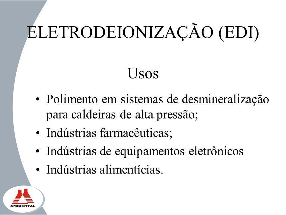 ELETRODEIONIZAÇÃO (EDI) Usos Polimento em sistemas de desmineralização para caldeiras de alta pressão; Indústrias farmacêuticas; Indústrias de equipam