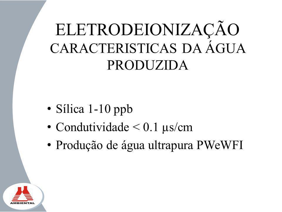 ELETRODEIONIZAÇÃO CARACTERISTICAS DA ÁGUA PRODUZIDA Sílica 1-10 ppb Condutividade < 0.1 µs/cm Produção de água ultrapura PWeWFI