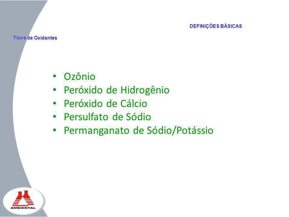 Ozônio Peróxido de Hidrogênio Peróxido de Cálcio Persulfato de Sódio Permanganato de Sódio/Potássio DEFINIÇÕES BÁSICAS Tipos de Oxidantes