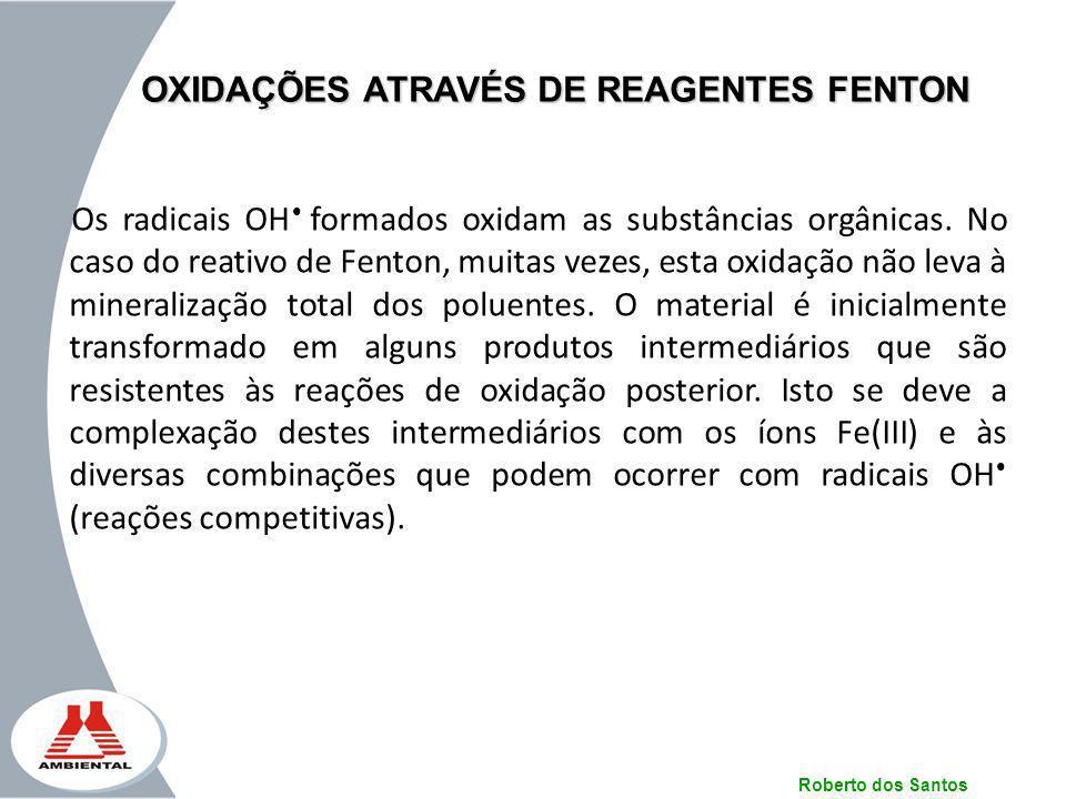Roberto dos Santos OXIDAÇÕES ATRAVÉS DE REAGENTES FENTON Os radicais OH formados oxidam as substâncias orgânicas. No caso do reativo de Fenton, muitas