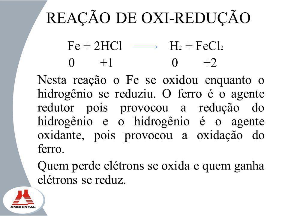 REAÇÃO DE OXI-REDUÇÃO Fe + 2HCl H 2 + FeCl 2 0 +1 0 +2 Nesta reação o Fe se oxidou enquanto o hidrogênio se reduziu. O ferro é o agente redutor pois p