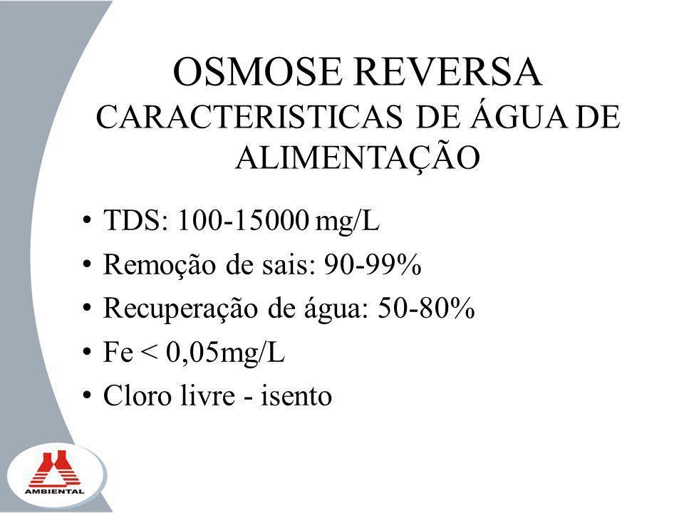 OSMOSE REVERSA CARACTERISTICAS DE ÁGUA DE ALIMENTAÇÃO TDS: 100-15000 mg/L Remoção de sais: 90-99% Recuperação de água: 50-80% Fe < 0,05mg/L Cloro livr