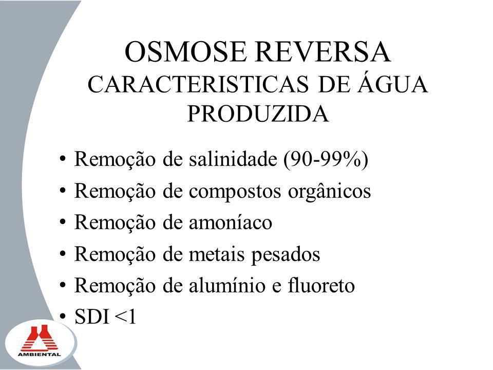 OSMOSE REVERSA CARACTERISTICAS DE ÁGUA PRODUZIDA Remoção de salinidade (90-99%) Remoção de compostos orgânicos Remoção de amoníaco Remoção de metais p