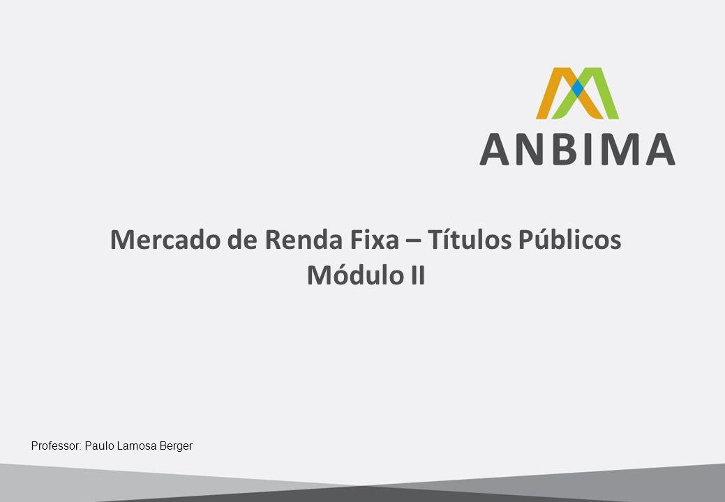 Mercado de Renda Fixa – Títulos Públicos Módulo II Professor: Paulo Lamosa Berger