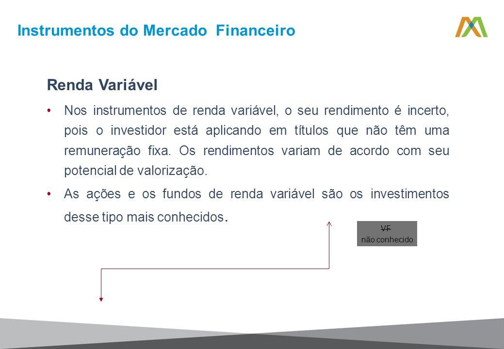 Renda Variável Nos instrumentos de renda variável, o seu rendimento é incerto, pois o investidor está aplicando em títulos que não têm uma remuneração