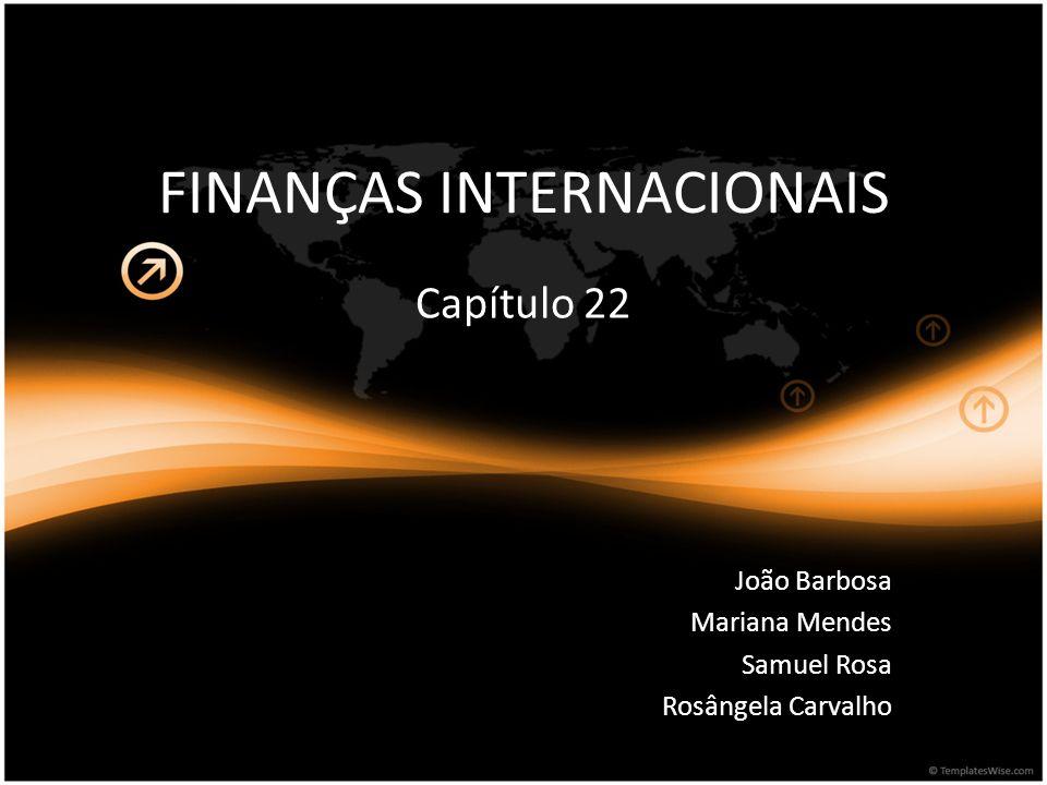 FINANÇAS INTERNACIONAIS Capítulo 22 João Barbosa Mariana Mendes Samuel Rosa Rosângela Carvalho