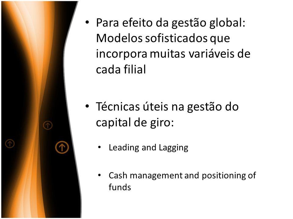 Para efeito da gestão global: Modelos sofisticados que incorpora muitas variáveis de cada filial Técnicas úteis na gestão do capital de giro: Leading