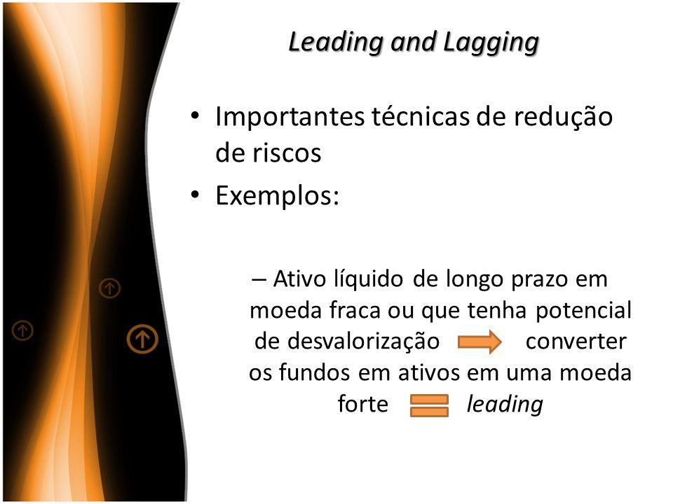 Leading and Lagging Importantes técnicas de redução de riscos Exemplos: – Ativo líquido de longo prazo em moeda fraca ou que tenha potencial de desval