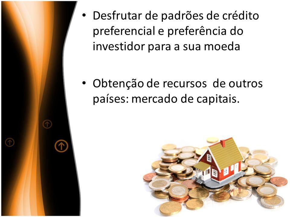 Desfrutar de padrões de crédito preferencial e preferência do investidor para a sua moeda Obtenção de recursos de outros países: mercado de capitais.