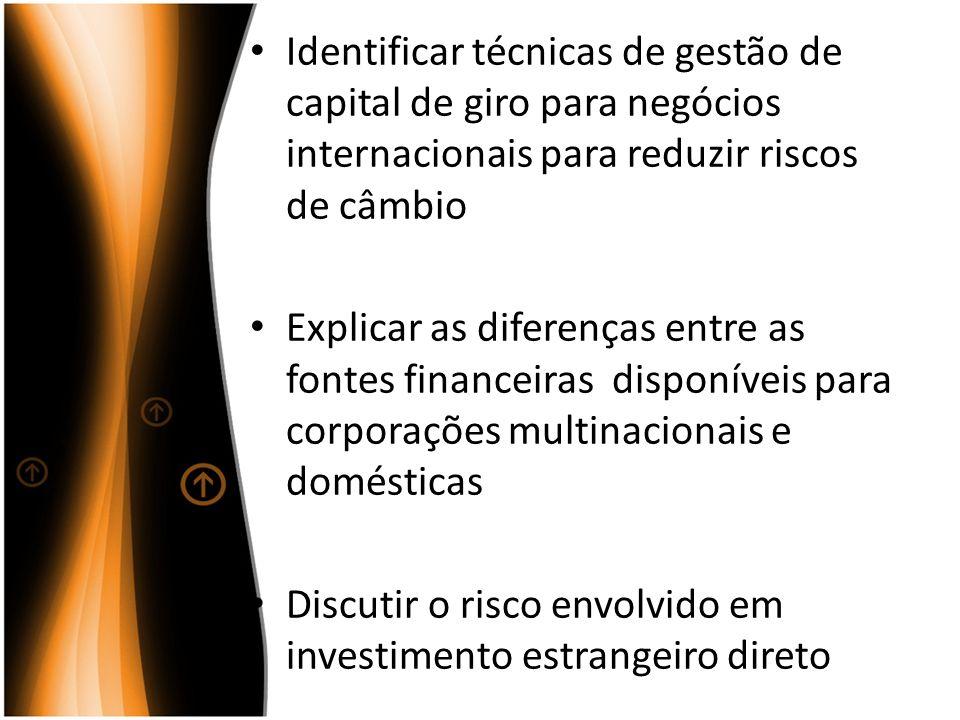 Identificar técnicas de gestão de capital de giro para negócios internacionais para reduzir riscos de câmbio Explicar as diferenças entre as fontes fi