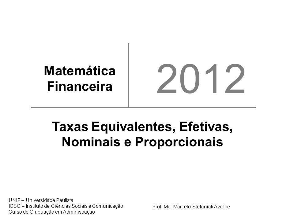 Matemática Financeira 2012 Taxas Equivalentes, Efetivas, Nominais e Proporcionais 1 UNIP – Universidade Paulista ICSC – Instituto de Ciências Sociais