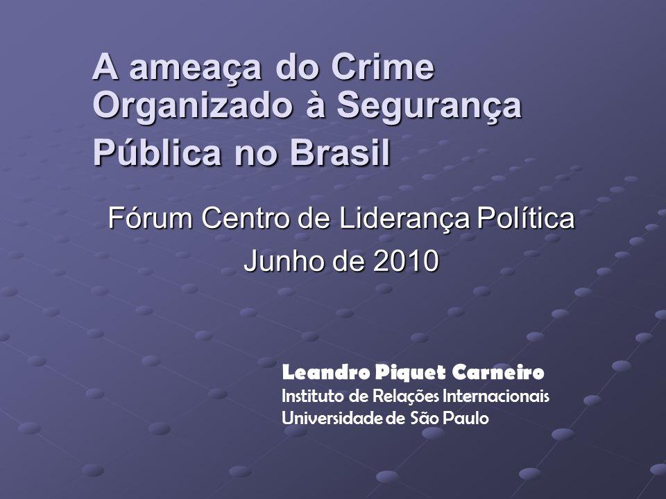 A ameaça do Crime Organizado à Segurança Pública no Brasil Fórum Centro de Liderança Política Junho de 2010 Leandro Piquet Carneiro Instituto de Relações Internacionais Universidade de São Paulo