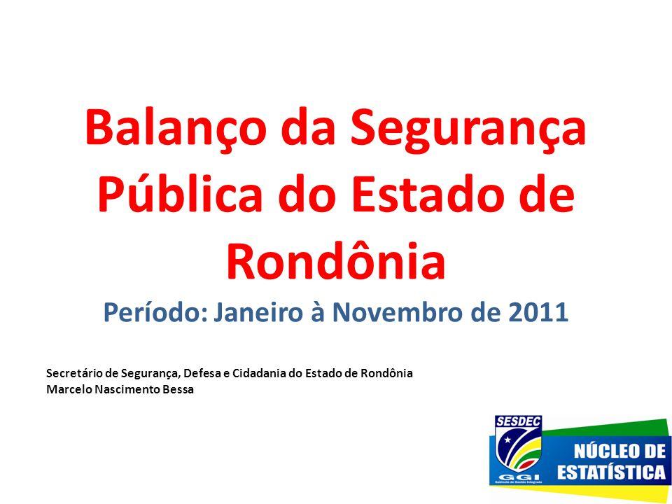 Balanço da Segurança Pública do Estado de Rondônia Período: Janeiro à Novembro de 2011 Secretário de Segurança, Defesa e Cidadania do Estado de Rondôn