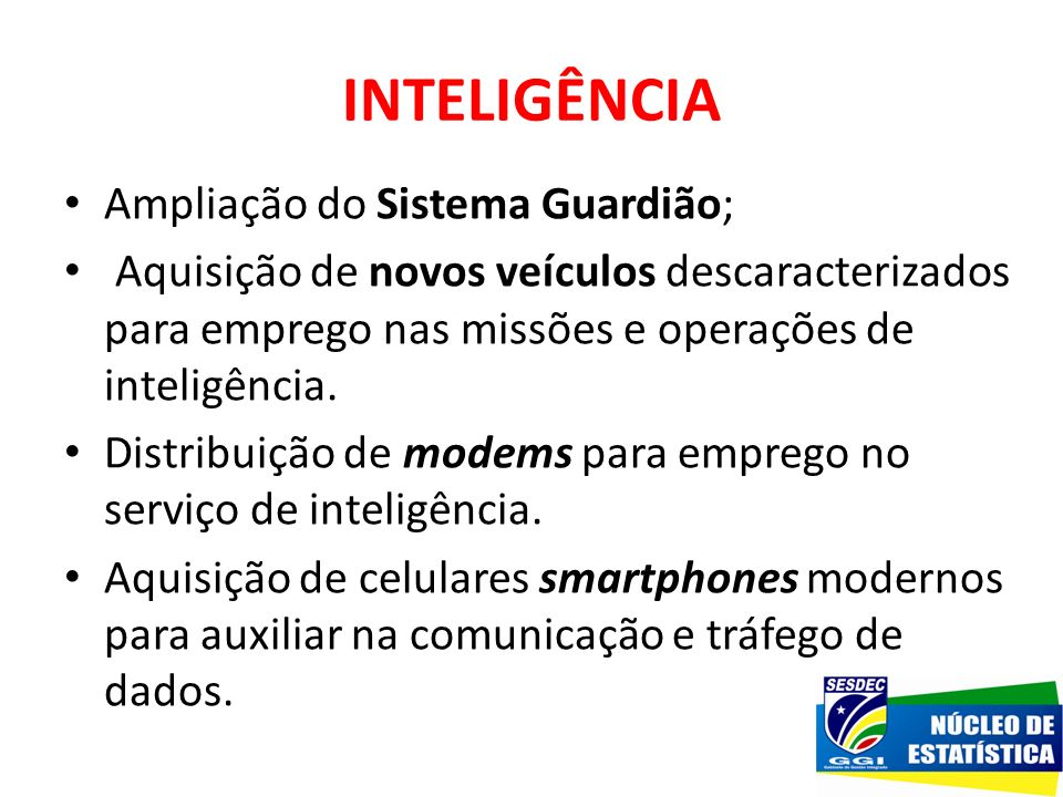 INTELIGÊNCIA Ampliação do Sistema Guardião; Aquisição de novos veículos descaracterizados para emprego nas missões e operações de inteligência. Distri