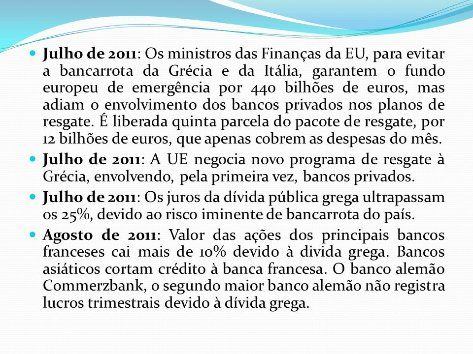 Julho de 2011: Os ministros das Finanças da EU, para evitar a bancarrota da Grécia e da Itália, garantem o fundo europeu de emergência por 440 bilhões de euros, mas adiam o envolvimento dos bancos privados nos planos de resgate.