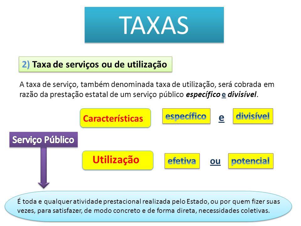 TAXAS A taxa de serviço, também denominada taxa de utilização, será cobrada em razão da prestação estatal de um serviço público específico e divisível