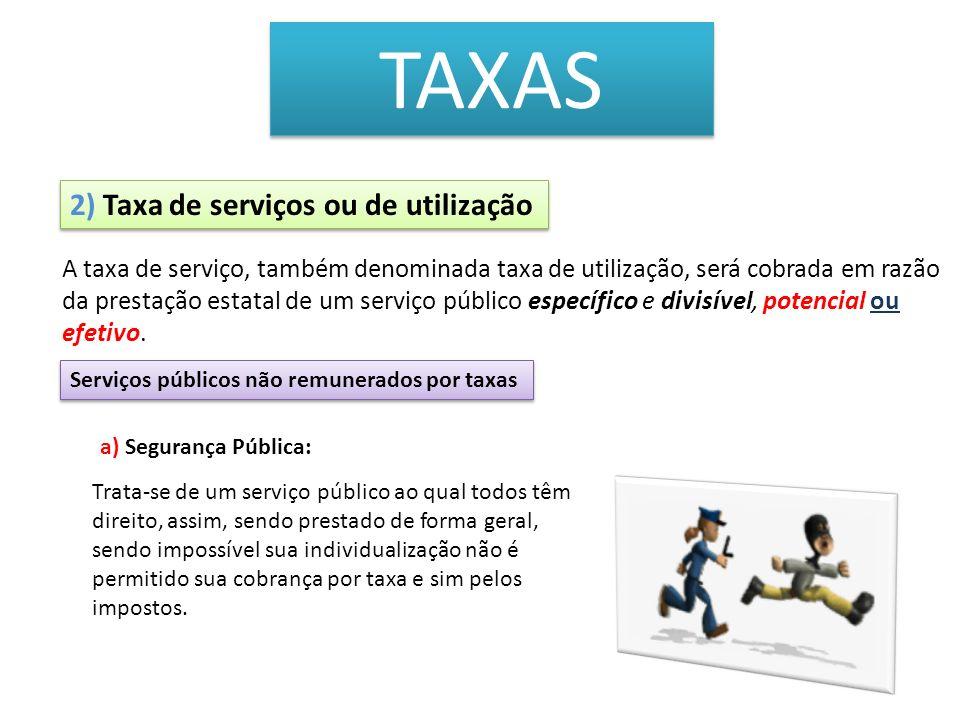 TAXAS 2) Taxa de serviços ou de utilização Serviços públicos não remunerados por taxas a) Segurança Pública: Trata-se de um serviço público ao qual to