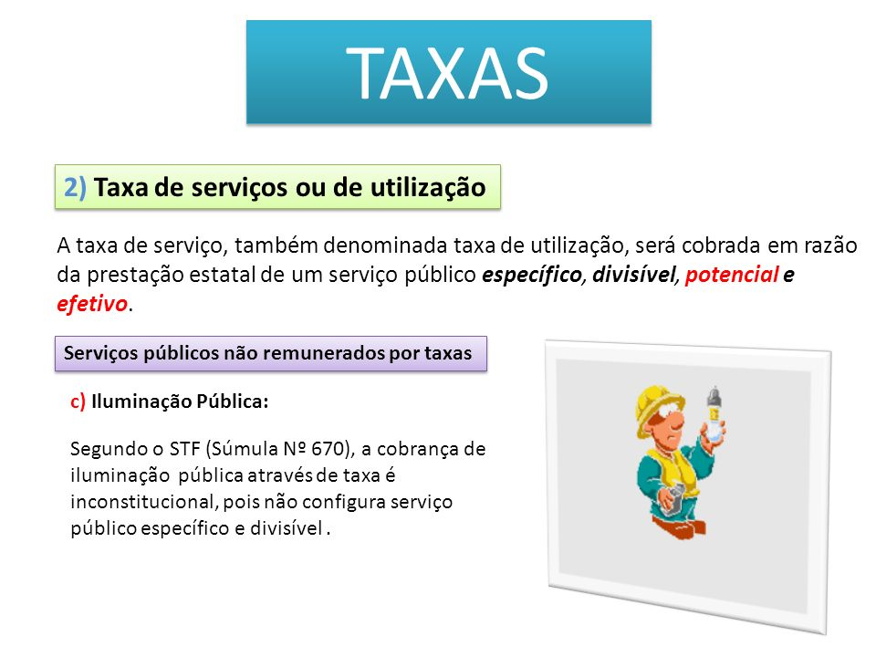TAXAS A taxa de serviço, também denominada taxa de utilização, será cobrada em razão da prestação estatal de um serviço público específico, divisível,
