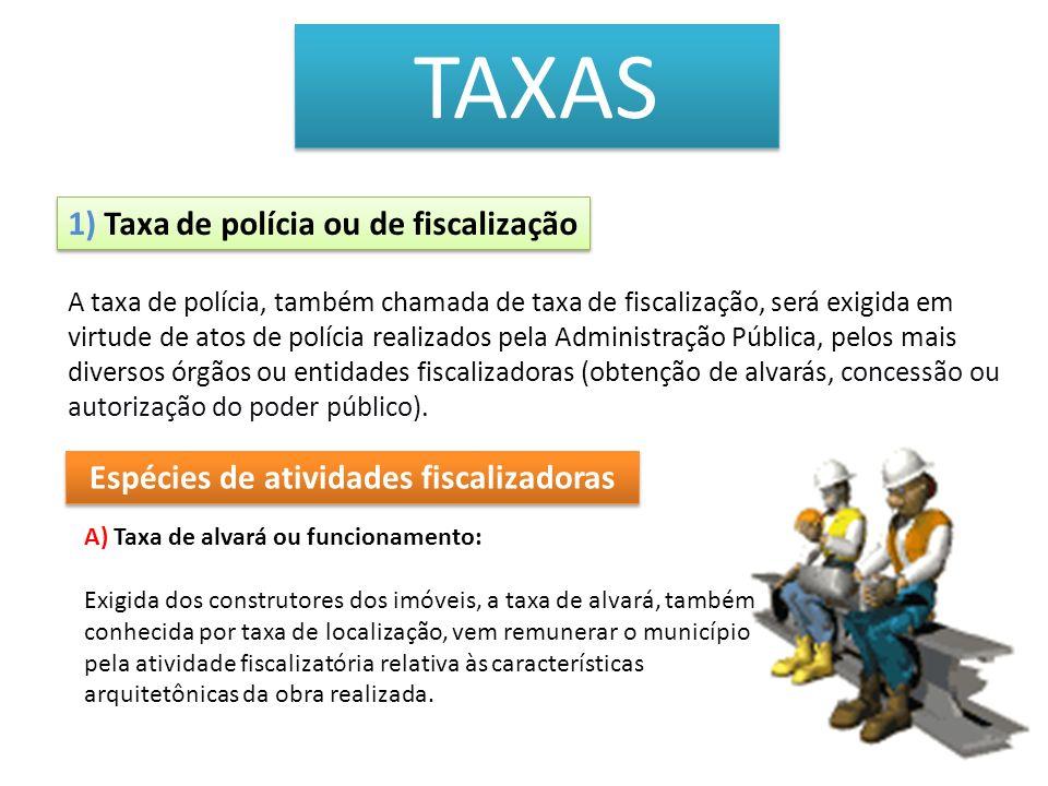 TAXAS 1) Taxa de polícia ou de fiscalização A) Taxa de alvará ou funcionamento: Exigida dos construtores dos imóveis, a taxa de alvará, também conheci