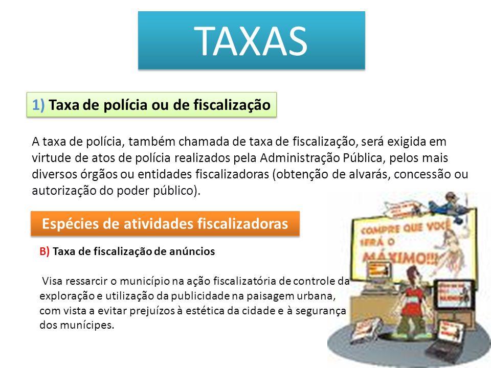 TAXAS 1) Taxa de polícia ou de fiscalização B) Taxa de fiscalização de anúncios Visa ressarcir o município na ação fiscalizatória de controle da explo