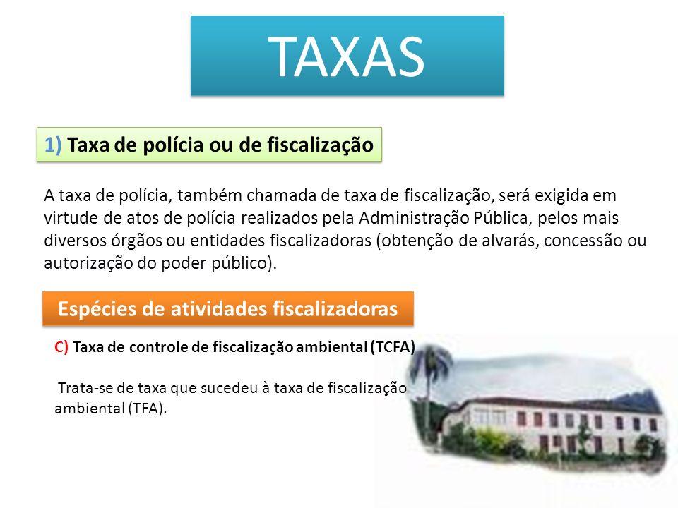 TAXAS 1) Taxa de polícia ou de fiscalização C) Taxa de controle de fiscalização ambiental (TCFA) Trata-se de taxa que sucedeu à taxa de fiscalização a