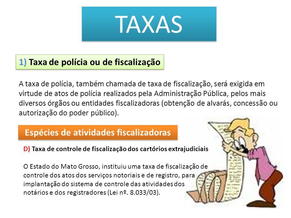 TAXAS 1) Taxa de polícia ou de fiscalização Espécies de atividades fiscalizadoras D) Taxa de controle de fiscalização dos cartórios extrajudiciais O E