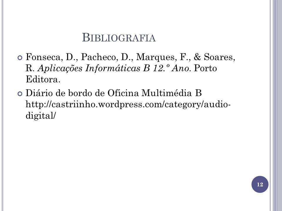 B IBLIOGRAFIA Fonseca, D., Pacheco, D., Marques, F., & Soares, R. Aplicações Informáticas B 12.º Ano. Porto Editora. Diário de bordo de Oficina Multim